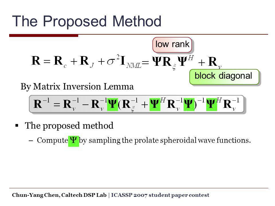 The Proposed Method low rank block diagonal The proposed method –Compute by sampling the prolate spheroidal wave functions. By Matrix Inversion Lemma