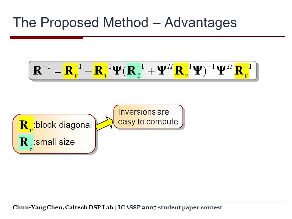 The Proposed Method – Advantages :block diagonal :small size Inversions are easy to compute Chun-Yang Chen, Caltech DSP Lab   ICASSP 2007 student pape
