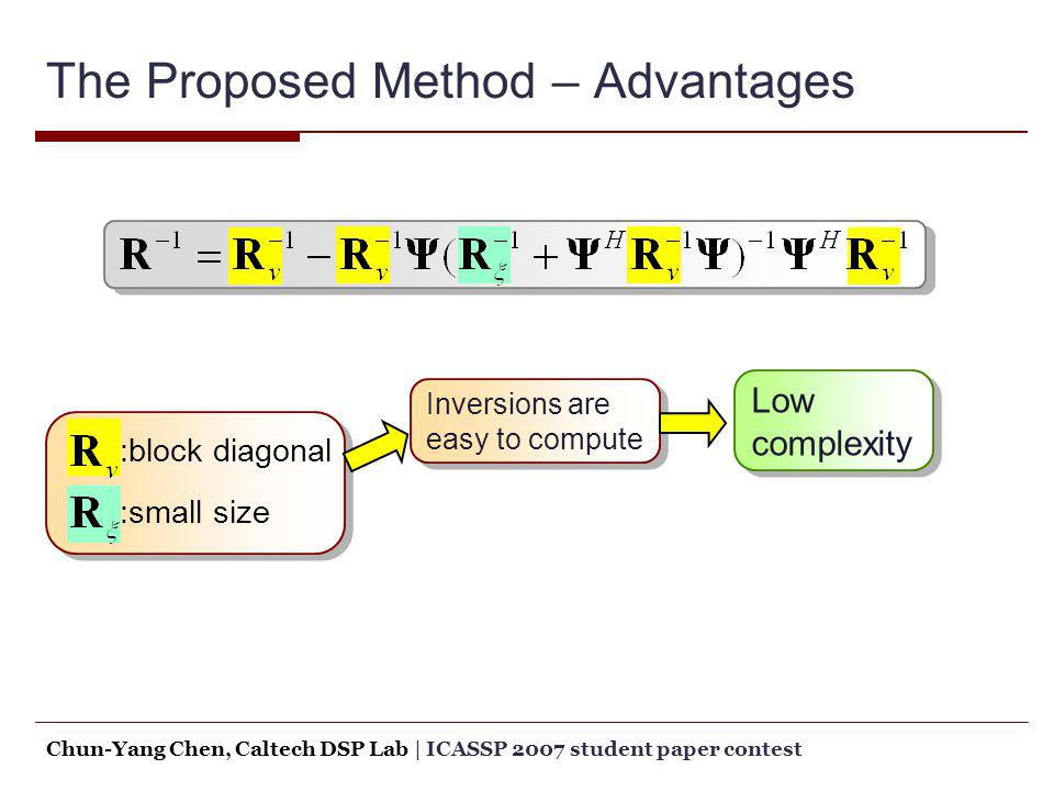 The Proposed Method – Advantages :block diagonal :small size Inversions are easy to compute Low complexity Low complexity Chun-Yang Chen, Caltech DSP