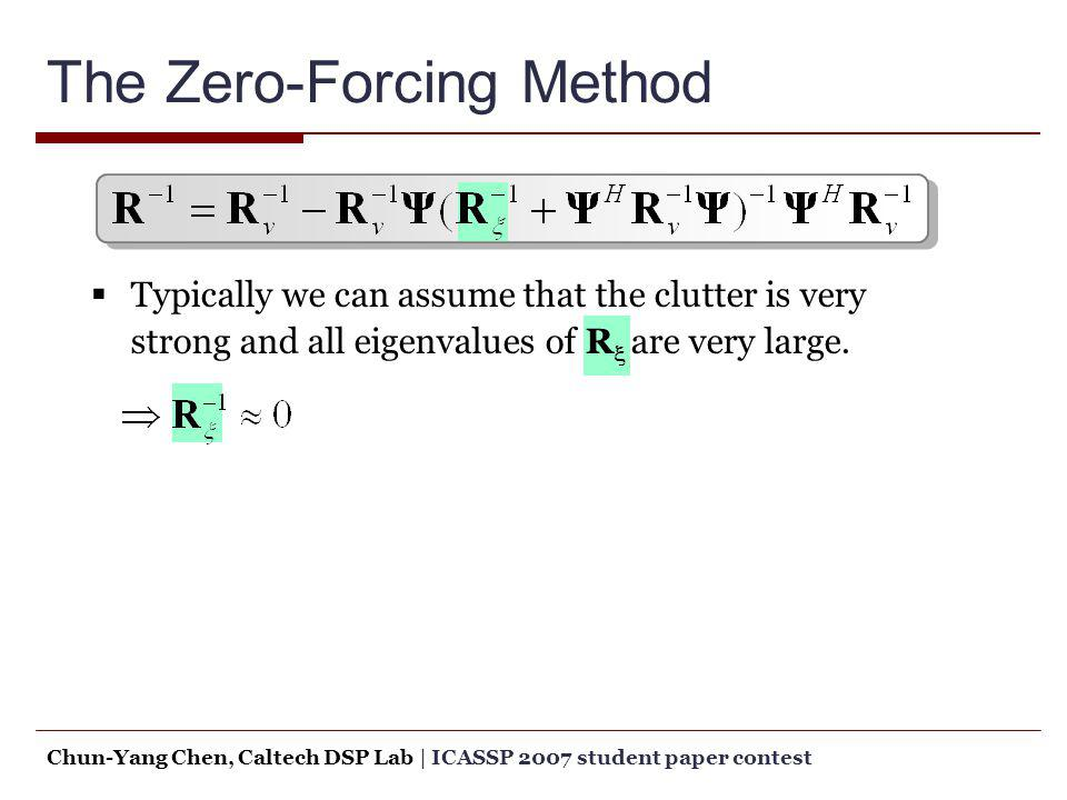 The Zero-Forcing Method Typically we can assume that the clutter is very strong and all eigenvalues of R are very large. Chun-Yang Chen, Caltech DSP L