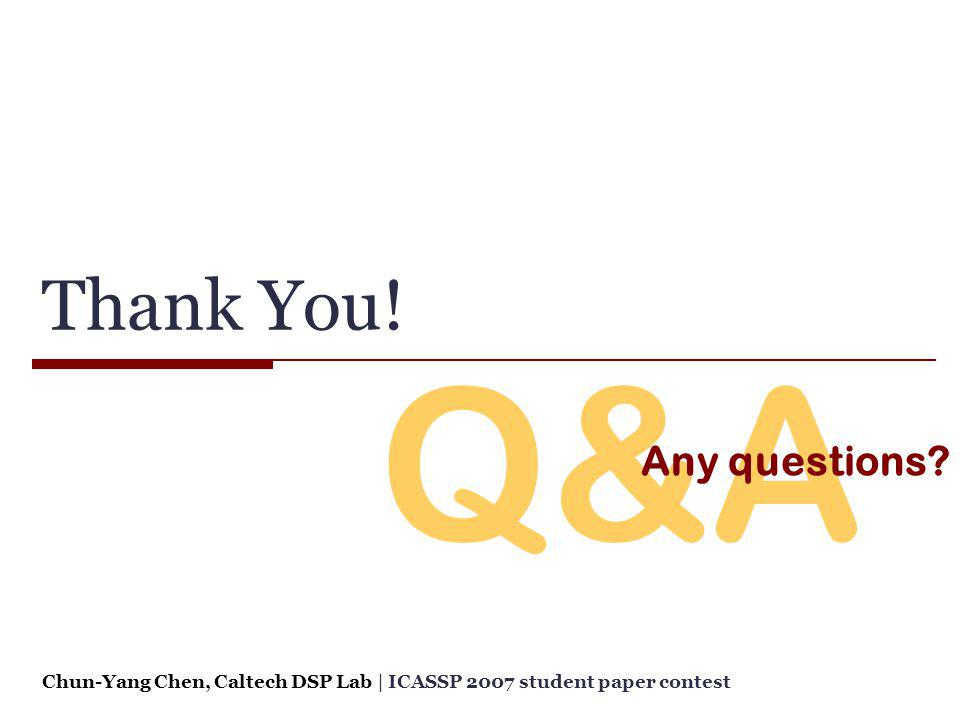 Q&A Thank You! Any questions? Chun-Yang Chen, Caltech DSP Lab   ICASSP 2007 student paper contest