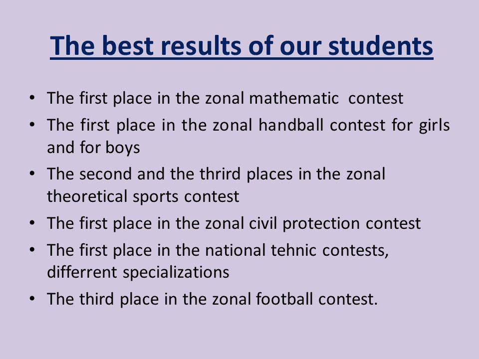 The best results of our students The first place in the zonal mathematic contest The first place in the zonal handball contest for girls and for boys The second and the thrird places in the zonal theoretical sports contest The first place in the zonal civil protection contest The first place in the national tehnic contests, differrent specializations The third place in the zonal football contest.