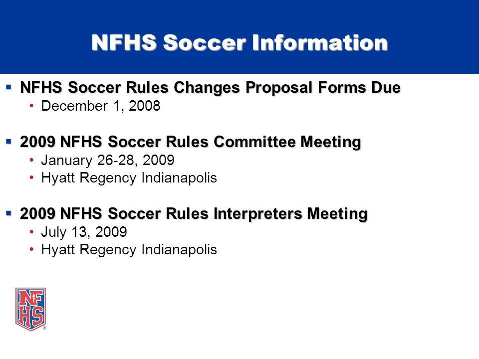 NFHS Soccer Information NFHS Soccer Rules Changes Proposal Forms Due NFHS Soccer Rules Changes Proposal Forms Due December 1, 2008 2009 NFHS Soccer Rules Committee Meeting 2009 NFHS Soccer Rules Committee Meeting January 26-28, 2009 Hyatt Regency Indianapolis 2009 NFHS Soccer Rules Interpreters Meeting 2009 NFHS Soccer Rules Interpreters Meeting July 13, 2009 Hyatt Regency Indianapolis