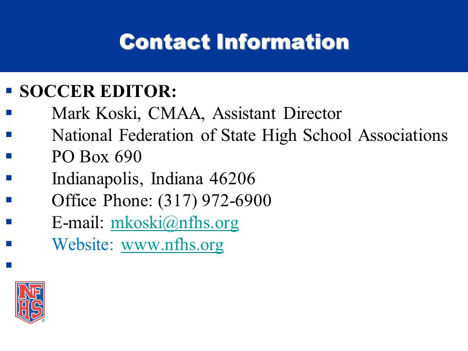 Contact Information SOCCER EDITOR: Mark Koski, CMAA, Assistant Director National Federation of State High School Associations PO Box 690 Indianapolis, Indiana 46206 Office Phone: (317) 972-6900 E-mail: mkoski@nfhs.orgmkoski@nfhs.org Website: www.nfhs.orgwww.nfhs.org