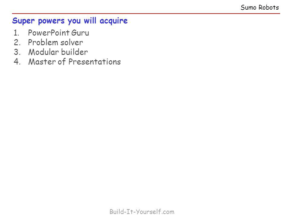 Super powers you will acquire Build-It-Yourself.com 1.PowerPoint Guru 2.Problem solver 3.Modular builder 4.Master of Presentations Sumo Robots