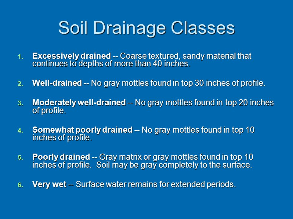 Soil Drainage Classes 1. Excessively drained -- Coarse textured, sandy material that continues to depths of more than 40 inches. 2. Well-drained -- No