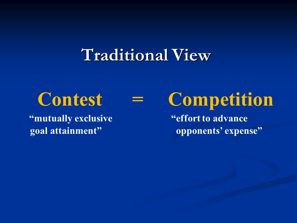 Traditional View Contest = Competition mutually exclusive effort to advance goal attainment opponents expense