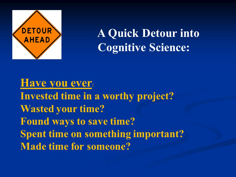 A Quick Detour into Cognitive Science: Have you ever : Invested time in a worthy project.