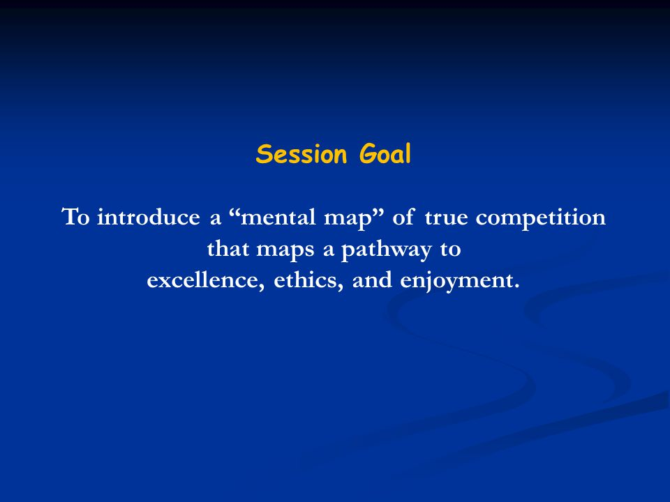 Session Goal To introduce a mental map of true competition that maps a pathway to excellence, ethics, and enjoyment.