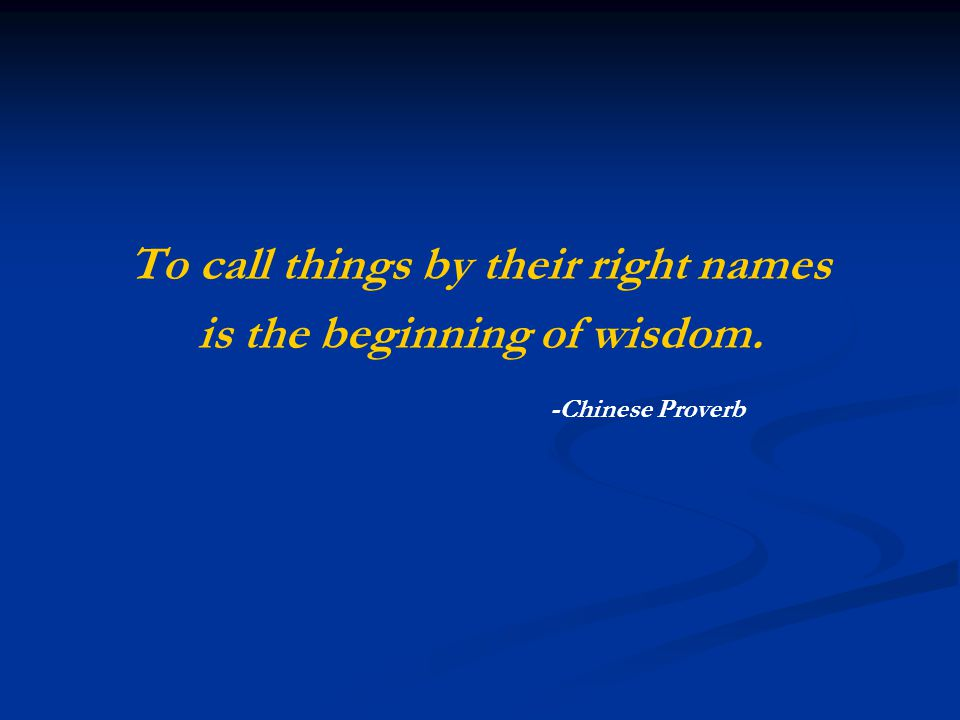 To call things by their right names is the beginning of wisdom. -Chinese Proverb
