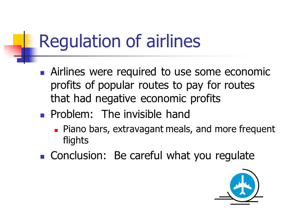 Regulation of airlines Airlines were required to use some economic profits of popular routes to pay for routes that had negative economic profits Problem: The invisible hand Piano bars, extravagant meals, and more frequent flights Conclusion: Be careful what you regulate