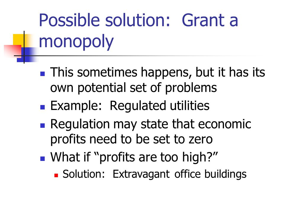 Possible solution: Grant a monopoly This sometimes happens, but it has its own potential set of problems Example: Regulated utilities Regulation may state that economic profits need to be set to zero What if profits are too high.