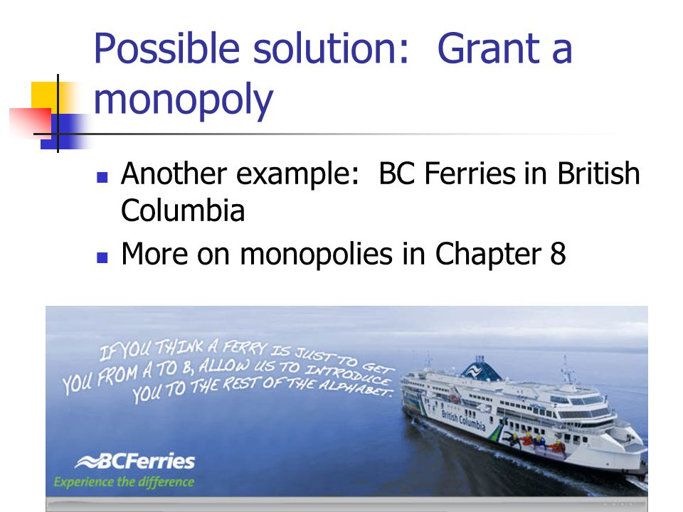 Possible solution: Grant a monopoly Another example: BC Ferries in British Columbia More on monopolies in Chapter 8