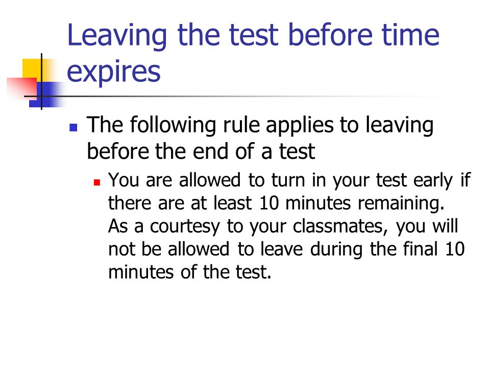 Leaving the test before time expires The following rule applies to leaving before the end of a test You are allowed to turn in your test early if there are at least 10 minutes remaining.