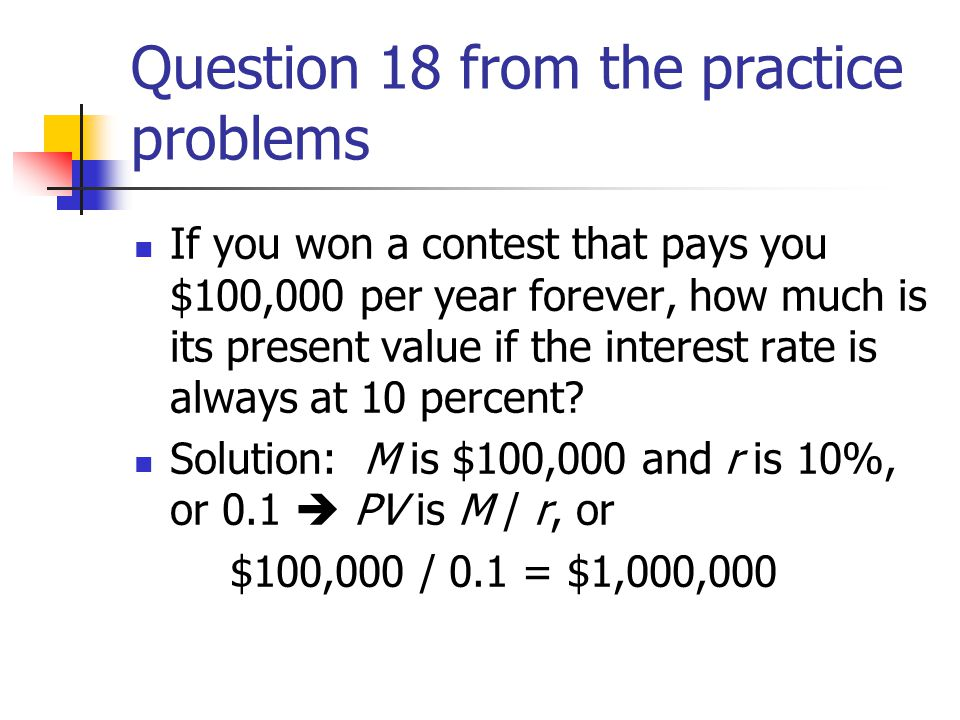 Question 18 from the practice problems If you won a contest that pays you $100,000 per year forever, how much is its present value if the interest rate is always at 10 percent.