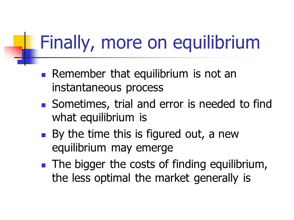 Finally, more on equilibrium Remember that equilibrium is not an instantaneous process Sometimes, trial and error is needed to find what equilibrium is By the time this is figured out, a new equilibrium may emerge The bigger the costs of finding equilibrium, the less optimal the market generally is