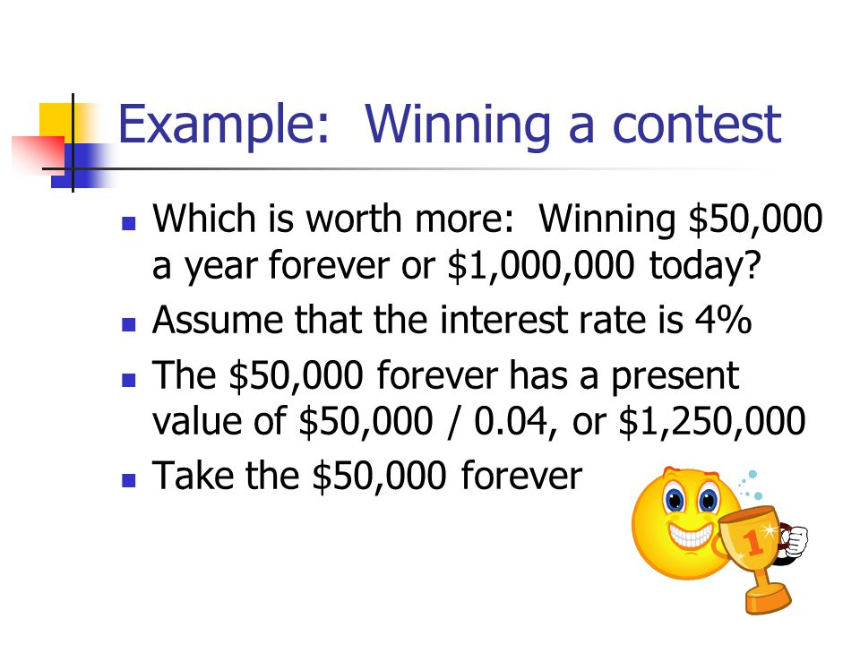Example: Winning a contest Which is worth more: Winning $50,000 a year forever or $1,000,000 today.