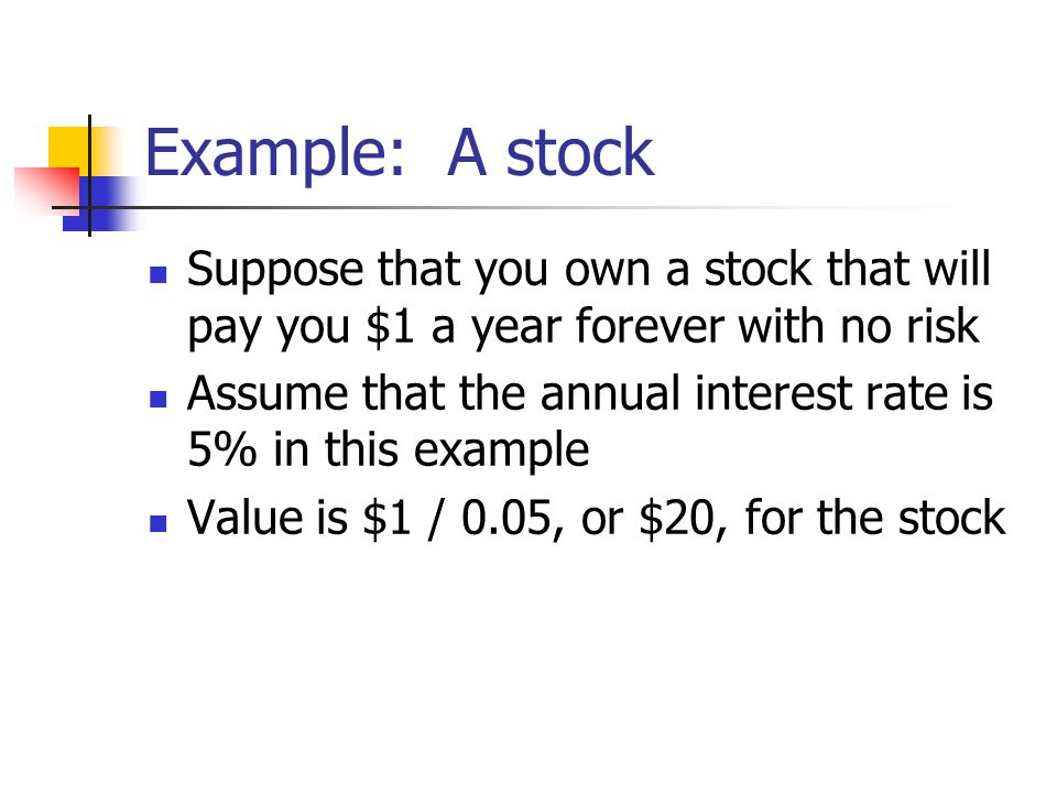 Example: A stock Suppose that you own a stock that will pay you $1 a year forever with no risk Assume that the annual interest rate is 5% in this example Value is $1 / 0.05, or $20, for the stock