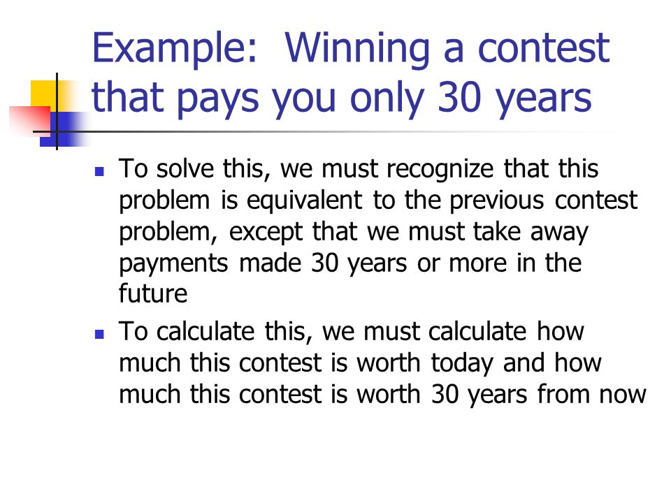 Example: Winning a contest that pays you only 30 years To solve this, we must recognize that this problem is equivalent to the previous contest problem, except that we must take away payments made 30 years or more in the future To calculate this, we must calculate how much this contest is worth today and how much this contest is worth 30 years from now