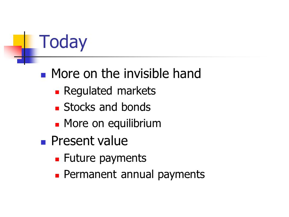 Today More on the invisible hand Regulated markets Stocks and bonds More on equilibrium Present value Future payments Permanent annual payments
