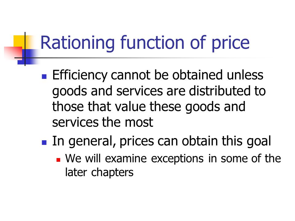 Rationing function of price Efficiency cannot be obtained unless goods and services are distributed to those that value these goods and services the most In general, prices can obtain this goal We will examine exceptions in some of the later chapters