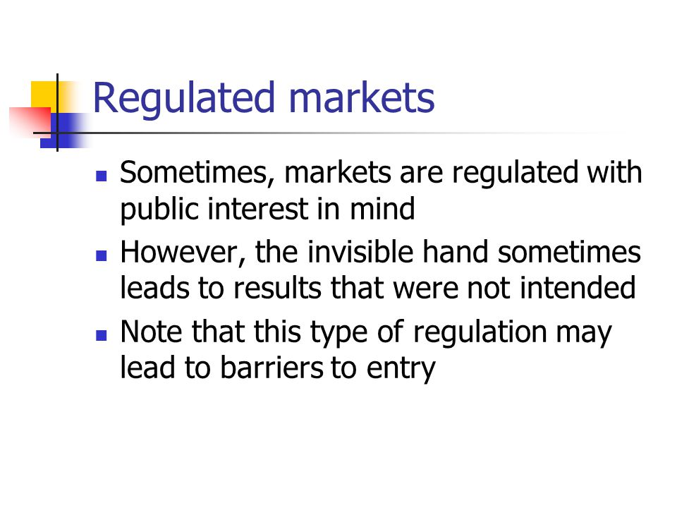 Regulated markets Sometimes, markets are regulated with public interest in mind However, the invisible hand sometimes leads to results that were not intended Note that this type of regulation may lead to barriers to entry