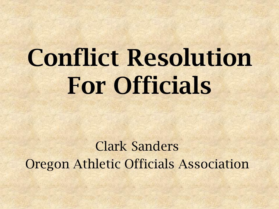 Conflict Resolution For Officials Clark Sanders Oregon Athletic Officials Association