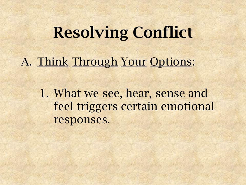 Resolving Conflict A.Think Through Your Options: 1.What we see, hear, sense and feel triggers certain emotional responses.