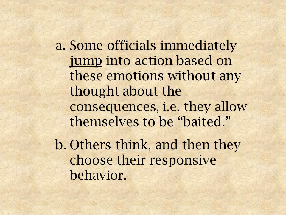 a.Some officials immediately jump into action based on these emotions without any thought about the consequences, i.e.