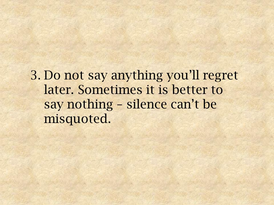 3.Do not say anything youll regret later.