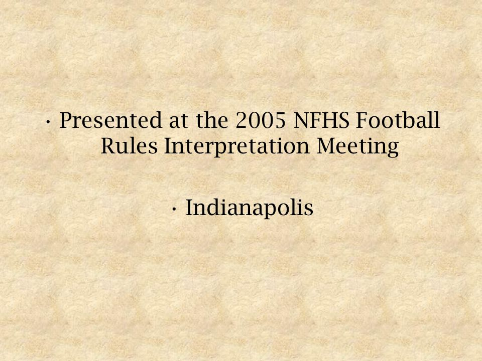 Presented at the 2005 NFHS Football Rules Interpretation Meeting Indianapolis