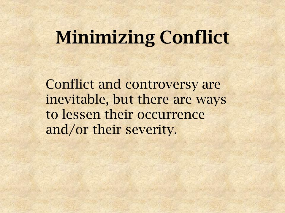 Minimizing Conflict Conflict and controversy are inevitable, but there are ways to lessen their occurrence and/or their severity.