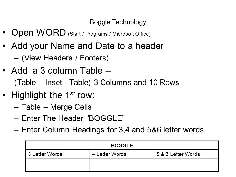 Boggle Technology Open WORD (Start / Programs / Microsoft Office) Add your Name and Date to a header –(View Headers / Footers) Add a 3 column Table –
