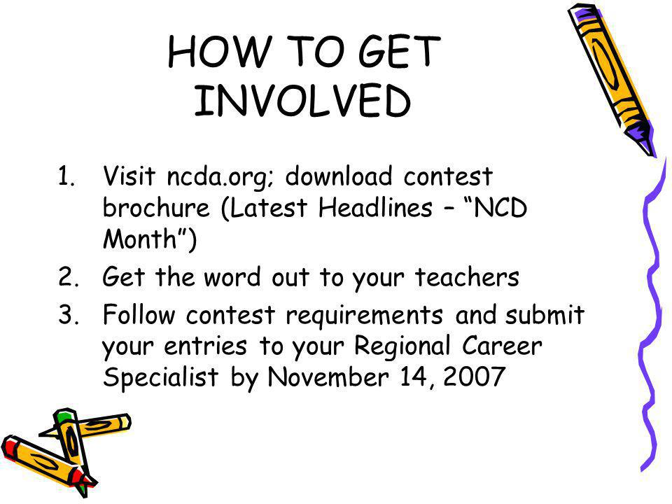 HOW TO GET INVOLVED 1.Visit ncda.org; download contest brochure (Latest Headlines – NCD Month) 2.Get the word out to your teachers 3.Follow contest re