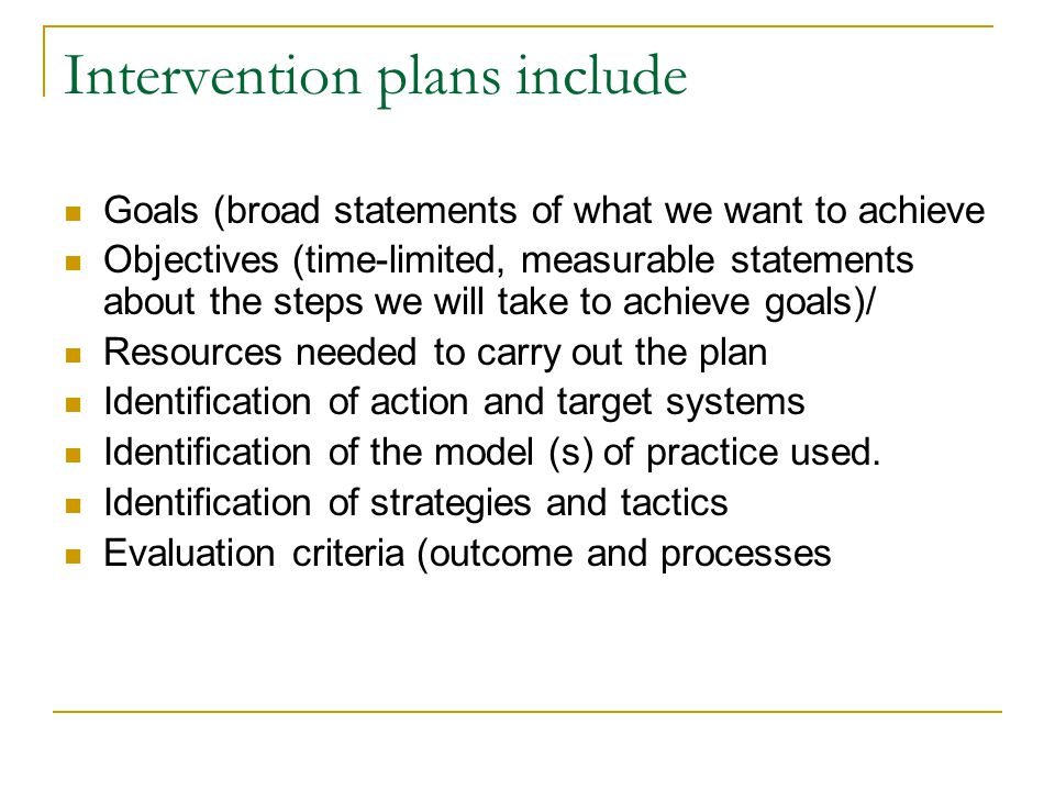 Intervention plans include Goals (broad statements of what we want to achieve Objectives (time-limited, measurable statements about the steps we will take to achieve goals)/ Resources needed to carry out the plan Identification of action and target systems Identification of the model (s) of practice used.
