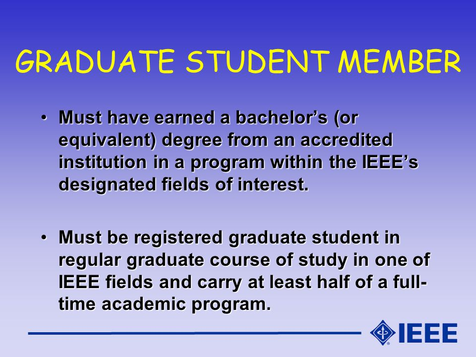 GRADUATE STUDENT MEMBER Must have earned a bachelors (or equivalent) degree from an accredited institution in a program within the IEEEs designated fields of interest.Must have earned a bachelors (or equivalent) degree from an accredited institution in a program within the IEEEs designated fields of interest.