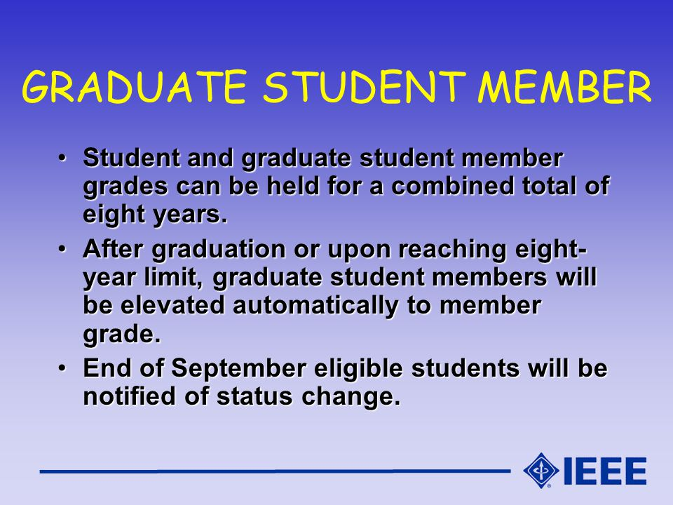 GRADUATE STUDENT MEMBER Student and graduate student member grades can be held for a combined total of eight years.Student and graduate student member grades can be held for a combined total of eight years.