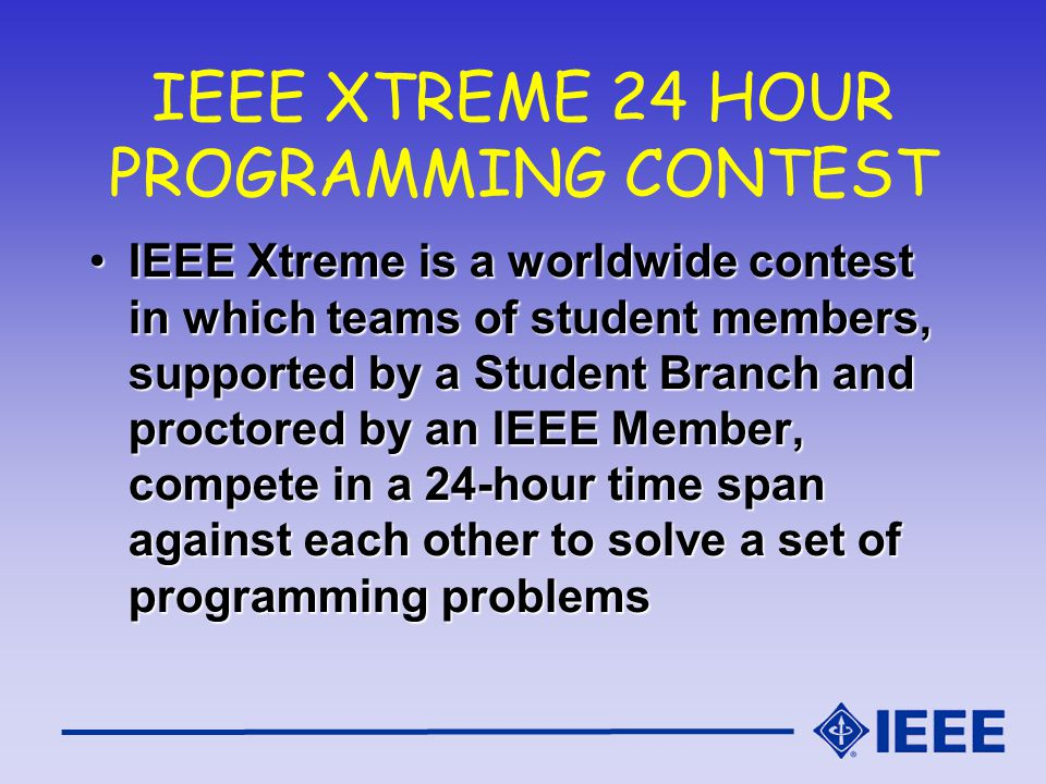 IEEE XTREME 24 HOUR PROGRAMMING CONTEST IEEE Xtreme is a worldwide contest in which teams of student members, supported by a Student Branch and proctored by an IEEE Member, compete in a 24-hour time span against each other to solve a set of programming problemsIEEE Xtreme is a worldwide contest in which teams of student members, supported by a Student Branch and proctored by an IEEE Member, compete in a 24-hour time span against each other to solve a set of programming problems