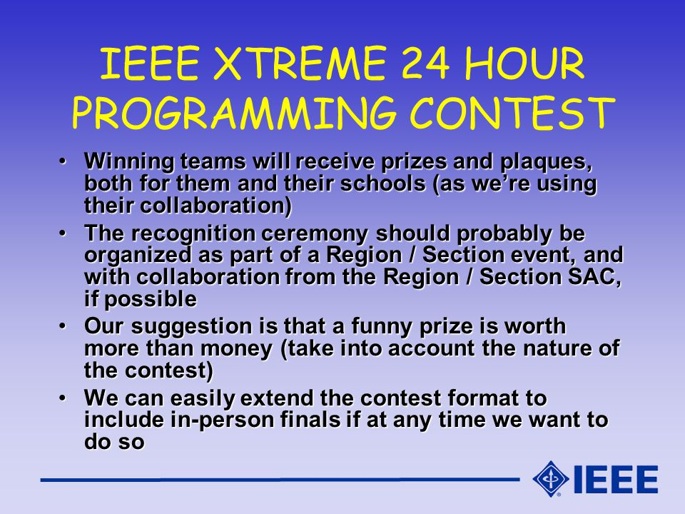 IEEE XTREME 24 HOUR PROGRAMMING CONTEST Winning teams will receive prizes and plaques, both for them and their schools (as were using their collaboration)Winning teams will receive prizes and plaques, both for them and their schools (as were using their collaboration) The recognition ceremony should probably be organized as part of a Region / Section event, and with collaboration from the Region / Section SAC, if possibleThe recognition ceremony should probably be organized as part of a Region / Section event, and with collaboration from the Region / Section SAC, if possible Our suggestion is that a funny prize is worth more than money (take into account the nature of the contest)Our suggestion is that a funny prize is worth more than money (take into account the nature of the contest) We can easily extend the contest format to include in-person finals if at any time we want to do soWe can easily extend the contest format to include in-person finals if at any time we want to do so