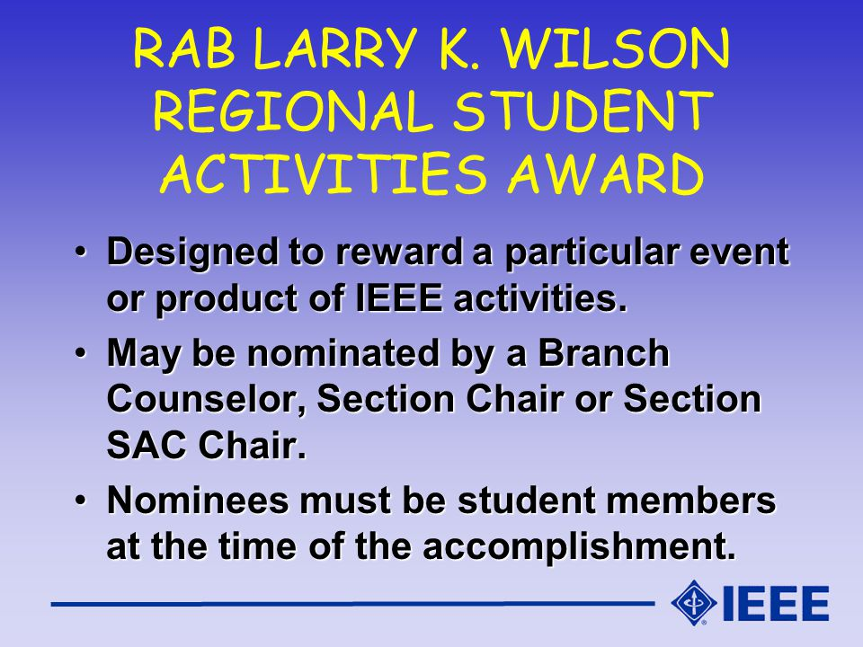 RAB LARRY K. WILSON REGIONAL STUDENT ACTIVITIES AWARD Designed to reward a particular event or product of IEEE activities.Designed to reward a particu