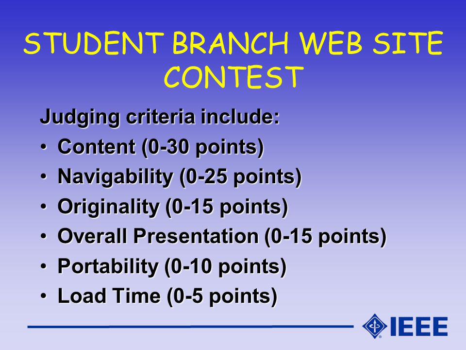 STUDENT BRANCH WEB SITE CONTEST Judging criteria include: Content (0-30 points)Content (0-30 points) Navigability (0-25 points)Navigability (0-25 points) Originality (0-15 points)Originality (0-15 points) Overall Presentation (0-15 points)Overall Presentation (0-15 points) Portability (0-10 points)Portability (0-10 points) Load Time (0-5 points)Load Time (0-5 points)
