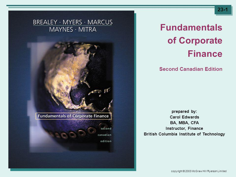 copyright © 2003 McGraw Hill Ryerson Limited 23-1 prepared by: Carol Edwards BA, MBA, CFA Instructor, Finance British Columbia Institute of Technology Fundamentals of Corporate Finance Second Canadian Edition
