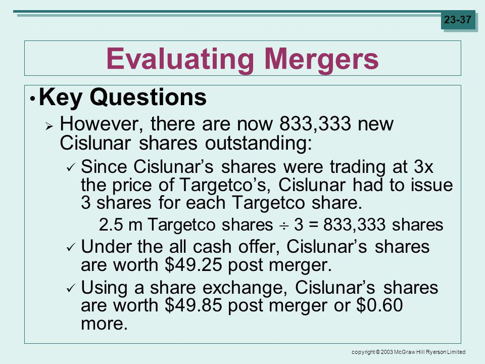 copyright © 2003 McGraw Hill Ryerson Limited 23-37 Evaluating Mergers Key Questions However, there are now 833,333 new Cislunar shares outstanding: Since Cislunars shares were trading at 3x the price of Targetcos, Cislunar had to issue 3 shares for each Targetco share.