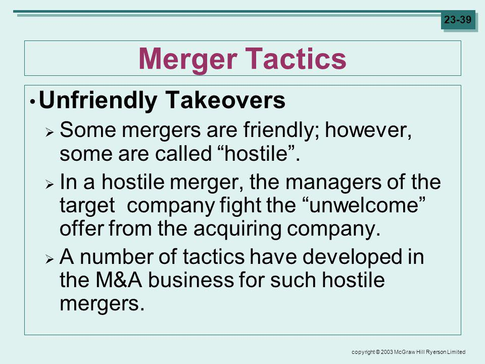 copyright © 2003 McGraw Hill Ryerson Limited 23-39 Merger Tactics Unfriendly Takeovers Some mergers are friendly; however, some are called hostile.