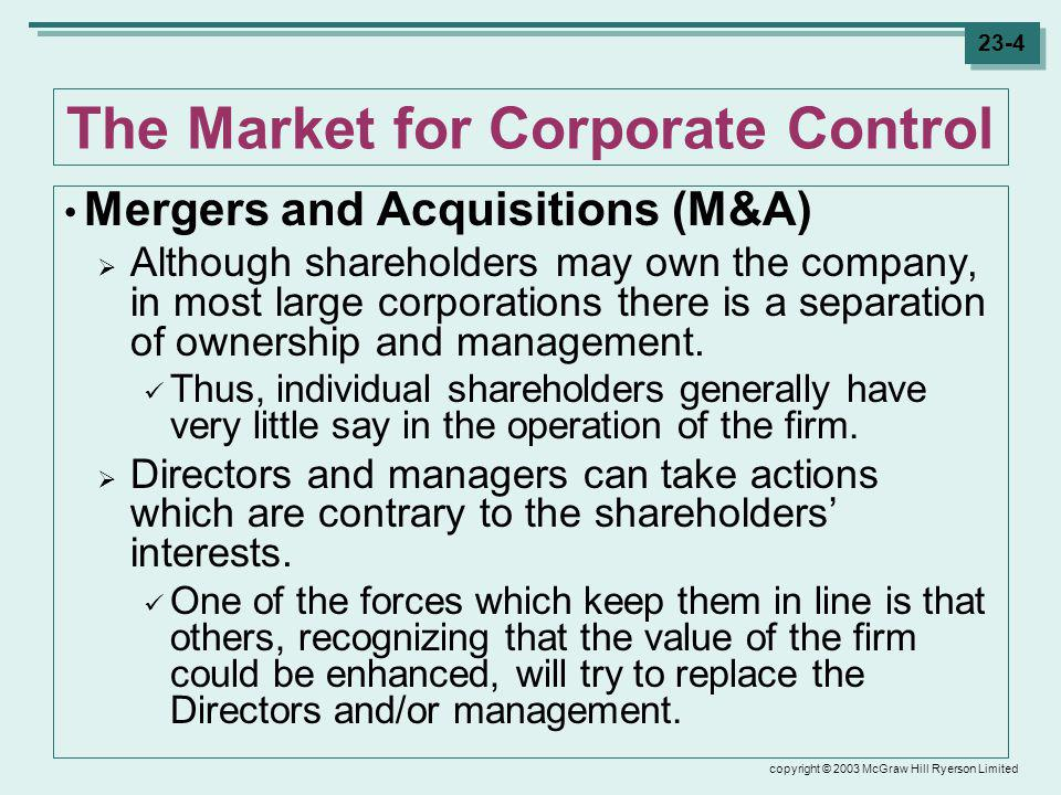 copyright © 2003 McGraw Hill Ryerson Limited 23-4 The Market for Corporate Control Mergers and Acquisitions (M&A) Although shareholders may own the company, in most large corporations there is a separation of ownership and management.