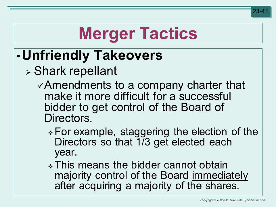copyright © 2003 McGraw Hill Ryerson Limited 23-41 Merger Tactics Unfriendly Takeovers Shark repellant Amendments to a company charter that make it more difficult for a successful bidder to get control of the Board of Directors.