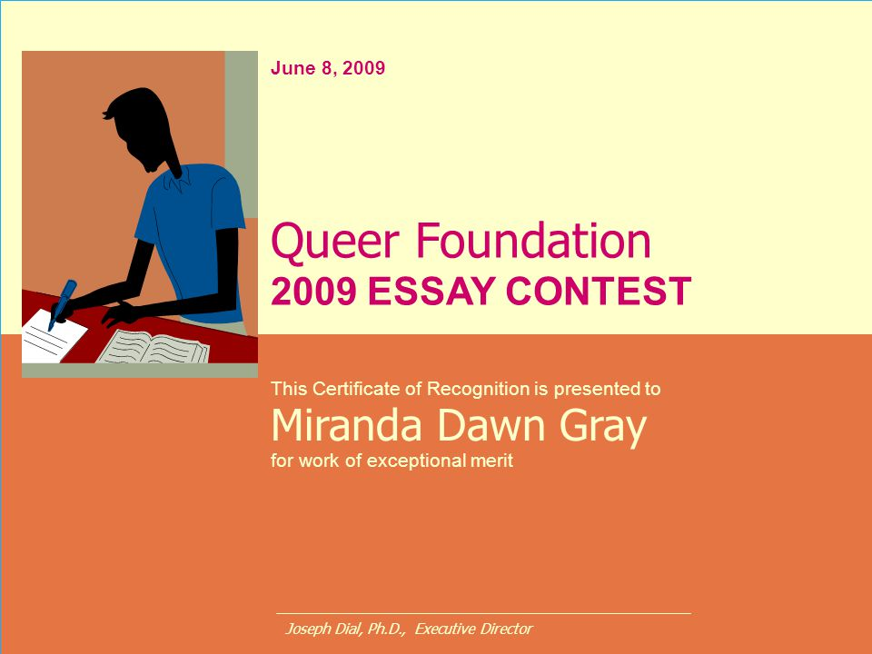 June 8, 2009 This Certificate of Recognition is presented to Miranda Dawn Gray for work of exceptional merit Queer Foundation 2009 ESSAY CONTEST Josep