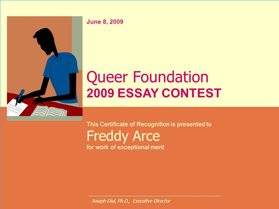 June 8, 2009 This Certificate of Recognition is presented to Freddy Arce for work of exceptional merit Queer Foundation 2009 ESSAY CONTEST Joseph Dial