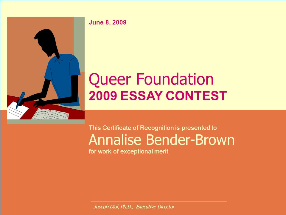 June 8, 2009 This Certificate of Recognition is presented to Annalise Bender-Brown for work of exceptional merit Queer Foundation 2009 ESSAY CONTEST J