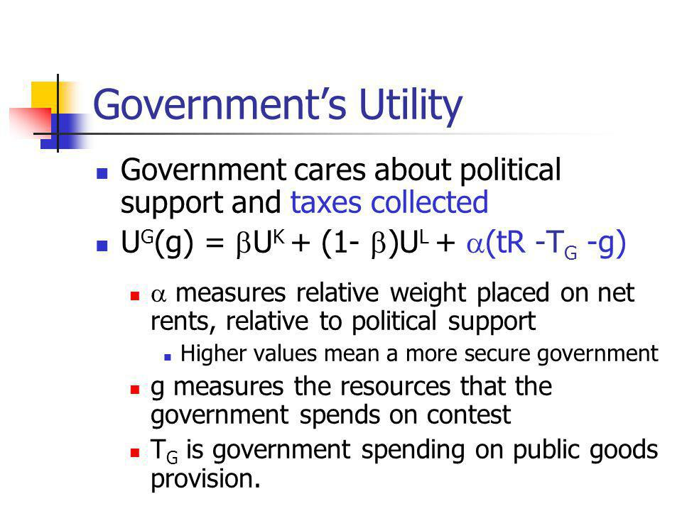 Governments Utility Government cares about political support and taxes collected U G (g) = U K + (1- )U L + (tR -T G -g) measures relative weight placed on net rents, relative to political support Higher values mean a more secure government g measures the resources that the government spends on contest T G is government spending on public goods provision.